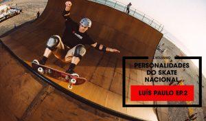 personalidades-skate-nacional-luis-oaulo-ep2