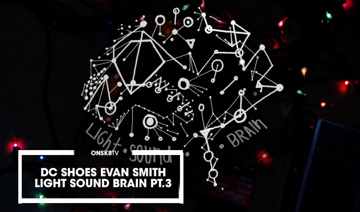 14458DC SHOES|EVAN SMITH LIGHT.SOUND.BRAIN Pt. 3||2:51