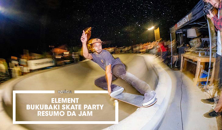15684ELEMENT Bukubaki Skate Party|Resumo da Jam